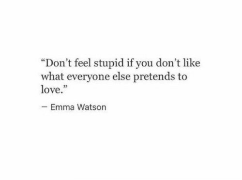 """feel stupid: """"Don't feel stupid if you don't like  what everyone else pretends to  love.""""  Emma Watson"""
