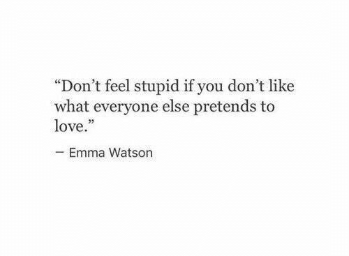 """feel stupid: """"Don't feel stupid if you don't like  what everyone else pretends to  love.  Emma Watson"""