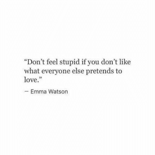 """feel stupid: """"Don't feel stupid if you don't like  what everyone else pretends to  love.""""  -Emma Watson"""