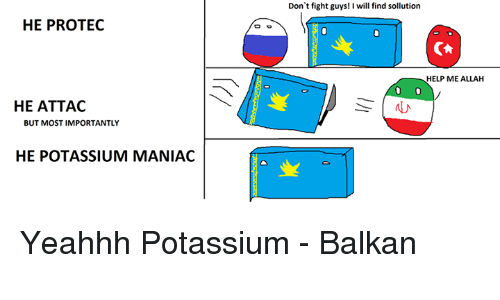 Dank, Help, and Potassium: Don't fight guys! I will find sollution  HE PROTEC  HELP ME ALLAH  HE ATTAG  |ル  BUT MOST IMPORTANTLY  HE POTASSIUM MANIAC Yeahhh Potassium  - Balkan