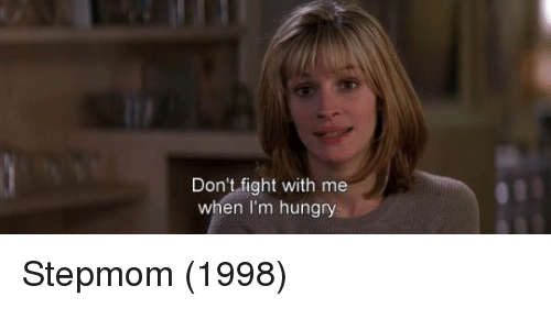 Hungryness: Don't fight with me  when I'm hungry. Stepmom (1998)
