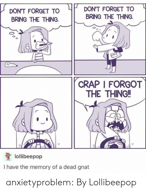 Tumblr, Blog, and The Thing: DON'T FORGET TO  DON'T FORGET TO  BRING THE THING  BRING THE THING  CRAP I FORGOT  THE THING!!  lollibeepop  I have the memory of a dead gnat anxietyproblem:  By Lollibeepop