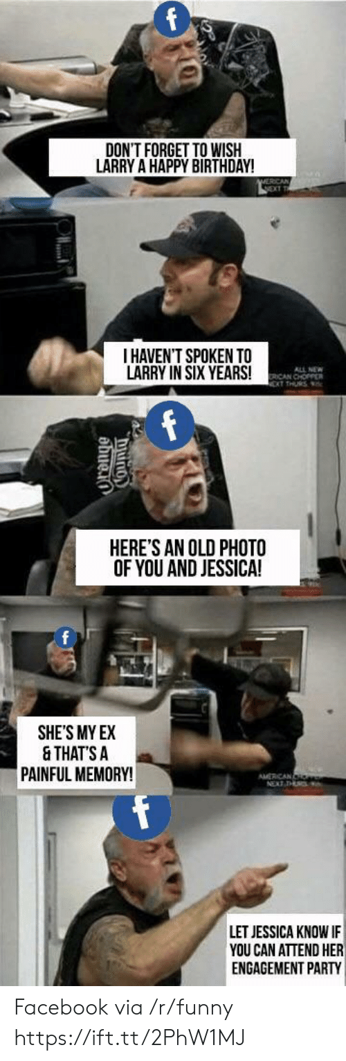 Birthday, Facebook, and Funny: DON'T FORGET TO WISIH  LARRY A HAPPY BIRTHDAY!  I HAVEN'T SPOKEN TO  LARRY IN SIX YEARS!  ALL NEW  ICAN CHOPPER  HERE'S AN OLD PHOTO  OF YOU AND JESSICA!  0  SHE'S MY EX  & THATS A  PAINFUL MEMORY!  LET JESSICA KNOW IF  YOU CAN ATTEND HER  ENGAGEMENT PARTY Facebook via /r/funny https://ift.tt/2PhW1MJ