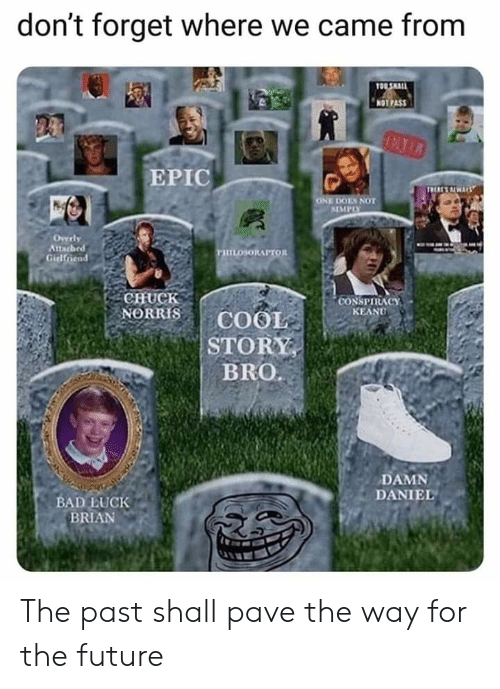 Bad, Chuck Norris, and Future: don't forget where we came from  Ta  NOTPAS  EPIC  MMPLY  Overly  Attac  Girl  CHUCK  NORRIS COOL  STORY  CONSPIRACY  KEANU  BRO.  DAMN  DANIEL  BAD上UCK  BRIAN The past shall pave the way for the future
