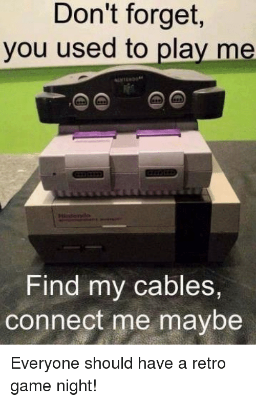 Memes, Game, and 🤖: Don't  forget,  you used to play me  Find my cables,  connect me maybe Everyone should have a retro game night!