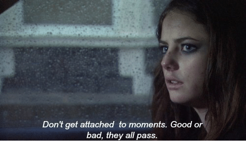 Bad, Good, and All: Don't get attached to moments. Good or  bad, they all pass
