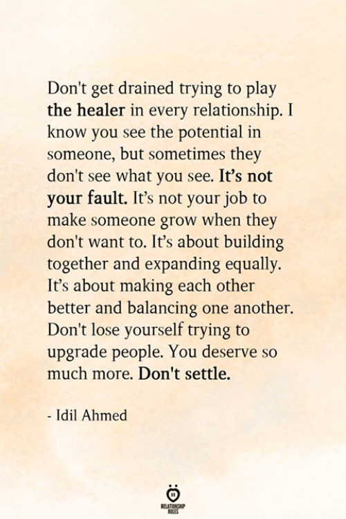 balancing: Don't get drained trying to play  the healer in every relationship. I  know you see the potential in  someone, but sometimes they  don't see what you see. It's not  your fault. It's not your job to  make someone grow when they  don't want to. It's about building  together and expanding equally.  It's about making each other  better and balancing one another.  Don't lose yourself trying to  upgrade people. You deserve so  much more. Don't settle.  - Idil Ahmed  BELATIONSHP  ES