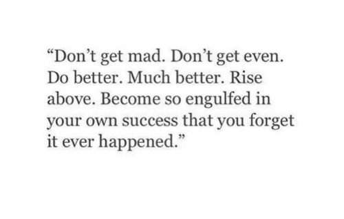 "Mad, Success, and Own: ""Don't get mad. Don't get even.  Do better. Much better. Rise  above. Become so engulfed in  your own success that you forget  it ever happened.""  5"