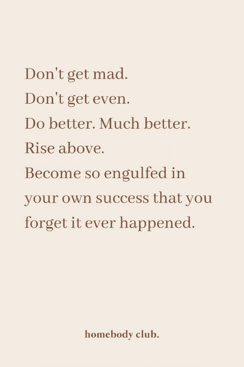 Club, Mad, and Success: Don't get mad.  Don't get even.  Do better. Much better.  Rise above.  Become so engulfed in  your own success that you  forget it ever happened.  homebody club.