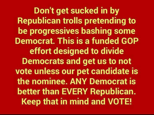 democrats: Don't get sucked in by  Republican trolls pretending to  be progressives bashing some  Democrat. This is a funded GOP  effort designed to divide  Democrats and get us to not  vote unless our pet candidate is  the nominee. ANY Democrat is  better than EVERY Republican.  Keep that in mind and VOTE!