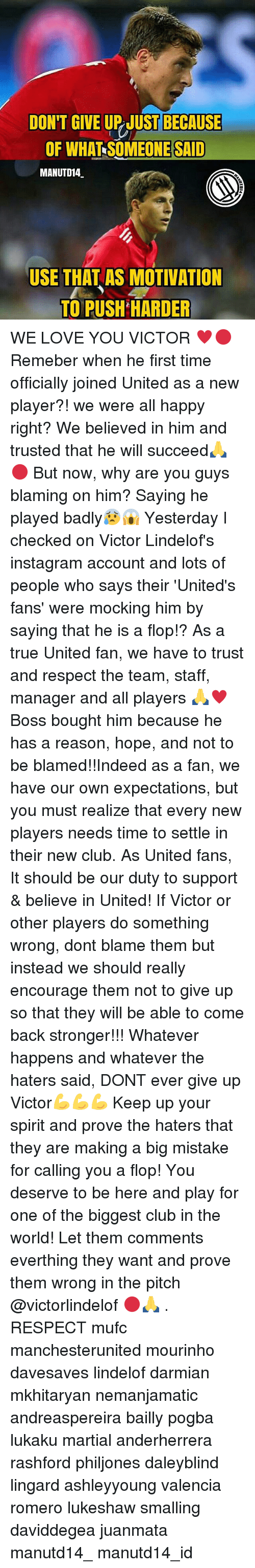 Club, Instagram, and Love: DON'T GIVE UP JUST BECAUSE  OF WHAT SOMEONE SAID  MANUTD14  USE THAT AS MOTIVATION  TO PUSH HARDER WE LOVE YOU VICTOR ♥🔴 Remeber when he first time officially joined United as a new player?! we were all happy right? We believed in him and trusted that he will succeed🙏🔴 But now, why are you guys blaming on him? Saying he played badly😰😱 Yesterday I checked on Victor Lindelof's instagram account and lots of people who says their 'United's fans' were mocking him by saying that he is a flop!? As a true United fan, we have to trust and respect the team, staff, manager and all players 🙏♥ Boss bought him because he has a reason, hope, and not to be blamed!!Indeed as a fan, we have our own expectations, but you must realize that every new players needs time to settle in their new club. As United fans, It should be our duty to support & believe in United! If Victor or other players do something wrong, dont blame them but instead we should really encourage them not to give up so that they will be able to come back stronger!!! Whatever happens and whatever the haters said, DONT ever give up Victor💪💪💪 Keep up your spirit and prove the haters that they are making a big mistake for calling you a flop! You deserve to be here and play for one of the biggest club in the world! Let them comments everthing they want and prove them wrong in the pitch @victorlindelof 🔴🙏 . RESPECT mufc manchesterunited mourinho davesaves lindelof darmian mkhitaryan nemanjamatic andreaspereira bailly pogba lukaku martial anderherrera rashford philjones daleyblind lingard ashleyyoung valencia romero lukeshaw smalling daviddegea juanmata manutd14_ manutd14_id