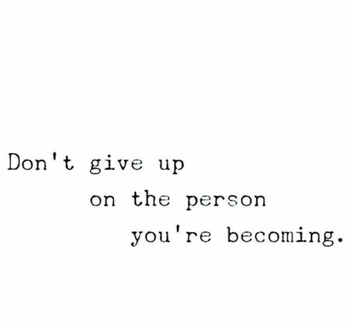dont give up: Don't give up  on the person  y  ou're becomin  g
