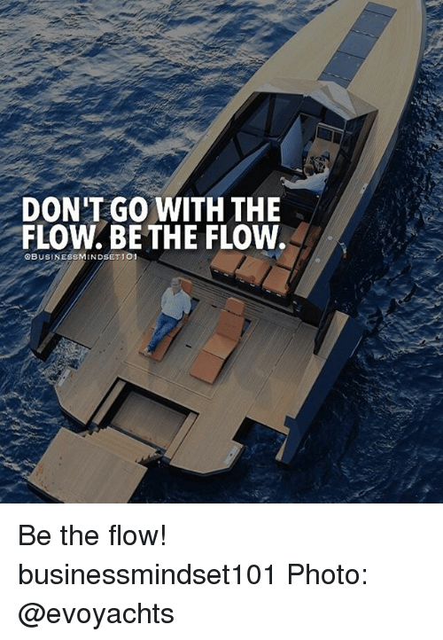 Memes, 🤖, and Photos: DON'T GO WITH THE  FLOW. BETHE FLOW.  OBUSINESSMINDSET 101 Be the flow! businessmindset101 Photo: @evoyachts