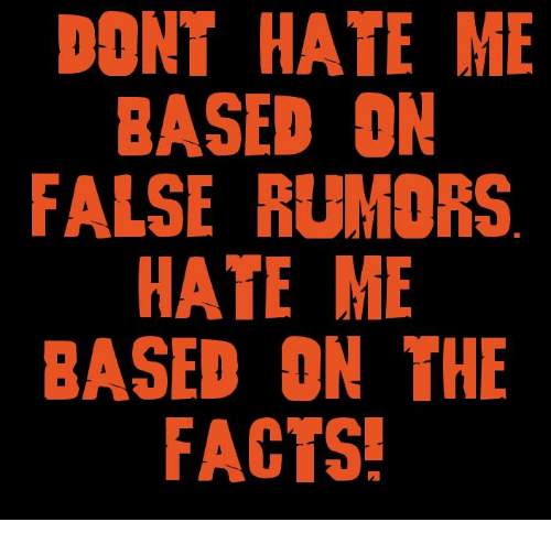 dont hate me: DONT HATE ME  BASED ON  FALSE RUMORS  HATE ME  BASED ON THE  FACTS!