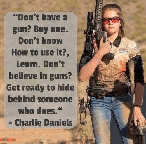 "Charlie, Guns, and How To: ""Don't have a  gun? Buy one.  Don't know  How to use it?,  Learn. Don't  believe in guns?  Get ready to hide  benind someone  Wno d0es.  - Charlie Daniels"
