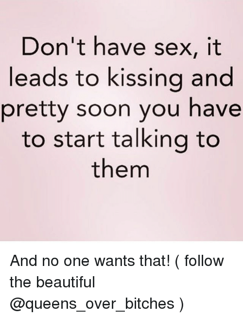 Beautiful, Sex, and Soon...: Don't have sex, it  leads to kissing and  pretty soon you have  to start talking to  them And no one wants that! ( follow the beautiful @queens_over_bitches )