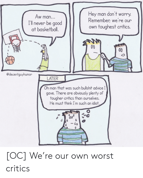 toughest: don't  Hey man  worry  Aw man...  Remember we're our  I'll never be good  at basketball.  own toughest critics.  00  @decentguyhumor  LATER  Oh man that was such bullshit advice I  gave. There are obviously plenty of  tougher critics than ourselves.  He must think I'm such an idiot.  - Go [OC] We're our own worst critics