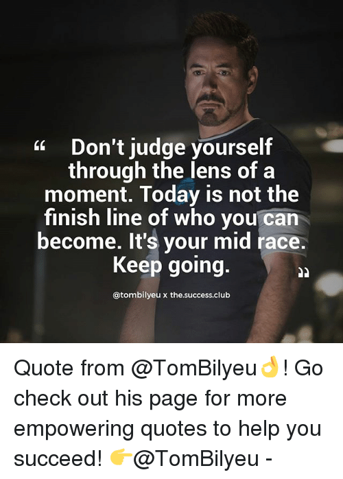 Club, Finish Line, and Memes: Don't judge yourself  through the lens of a  moment. Today is not the  finish line of who you can  become. It's your mid race  Keep going  atombilyeux the.success.club Quote from @TomBilyeu👌! Go check out his page for more empowering quotes to help you succeed! 👉@TomBilyeu -