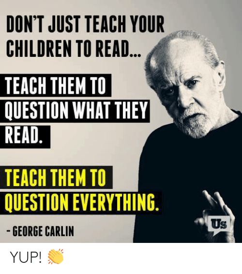 Children, George Carlin, and Memes: DON'T JUST TEACH YOUR  CHILDREN TO READ...  TEACH THEM TO  QUESTION WHAT THEY  READ.  TEACH THEM TO  QUESTION EVERYTHING.  -GEORGE CARLIN  Us YUP! 👏