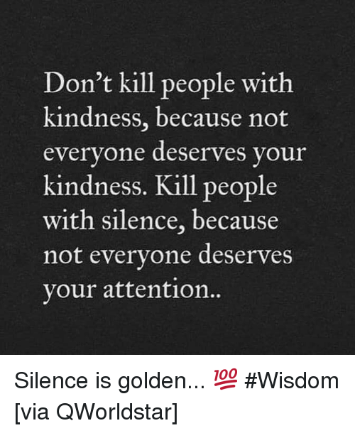 Kindness, Silence, and Wisdom: Don't kill people with  kindness, because not  everyone deserves vour  kindness. Kill people  with silence, because  not evervone deserves  your attention.  0 Silence is golden... 💯 #Wisdom [via QWorldstar]