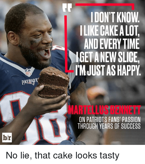 martellus bennett: DON'T KNOW  ILIKE CAKE A LOT  AND EVERY TIME  IGETANEW SLICE  IMJUST AS HAPPY  MARTELLUS BENNETT  ON PATRIOTS FANS' PASSION  THROUGH YEARS OF SUCCESS  b/r No lie, that cake looks tasty
