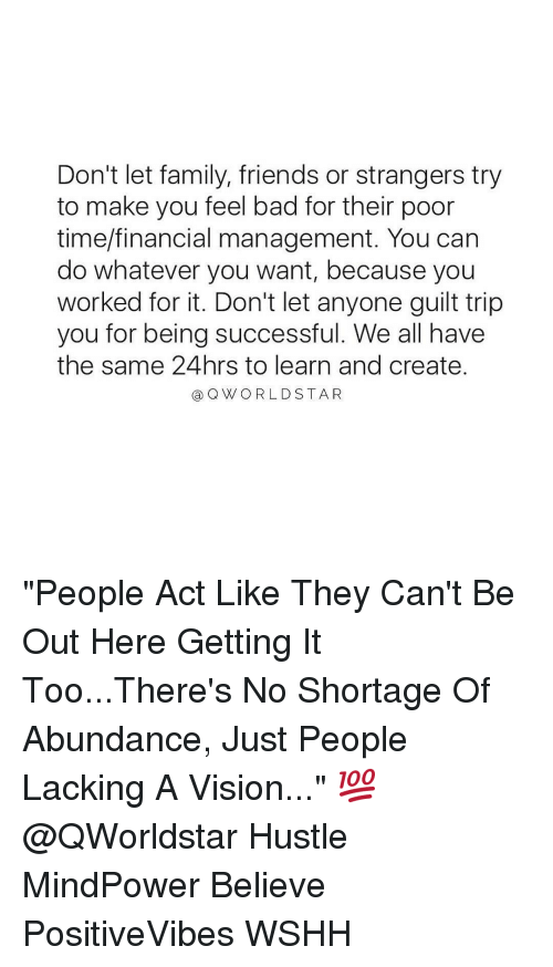 "Memes, World Star, and 🤖: Don't let family, friends or strangers try  to make you feel bad for their poor  time/financial management. You can  do whatever you want, because you  worked for it. Don't let anyone guilt trip  you for being successful. We all have  the same 24hrs to learn and create.  a Q WORLD STAR ""People Act Like They Can't Be Out Here Getting It Too...There's No Shortage Of Abundance, Just People Lacking A Vision..."" 💯 @QWorldstar Hustle MindPower Believe PositiveVibes WSHH"