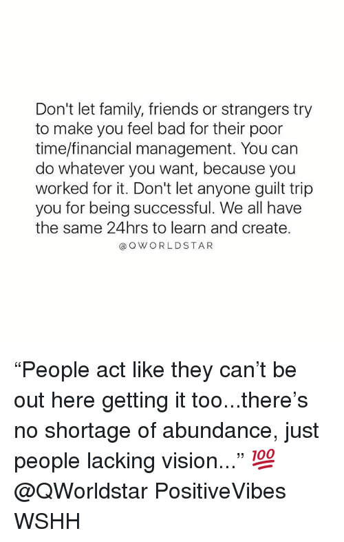 "Bad, Family, and Friends: Don't let family, friends or strangers try  to make you feel bad for their poor  time/financial management. You can  do whatever you want, because you  worked for it. Don't let anyone guilt trip  you for being successful. We all have  the same 24hrs to learn and create.  @ Q WORLDSTAR ""People act like they can't be out here getting it too...there's no shortage of abundance, just people lacking vision..."" 💯 @QWorldstar PositiveVibes WSHH"