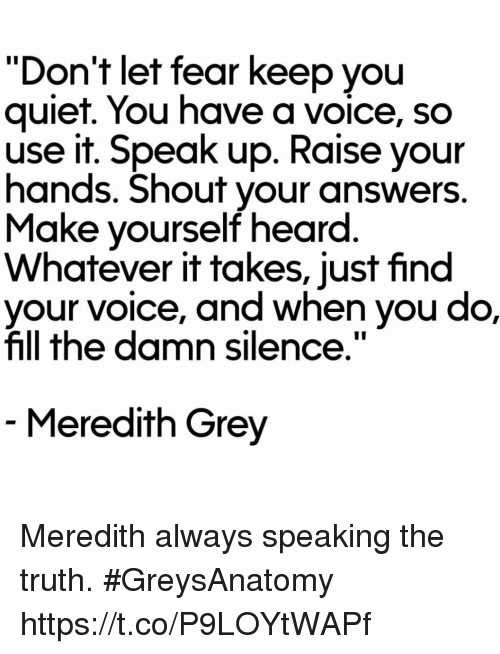"""Memes, Grey, and Quiet: """"Don't let fear keep you  quiet. You have a voice, so  use it. Speak up. Raise your  hands. Shout your answers  Make yourself heard  Whatever it takes, just find  e, and when you do,  fill the damn silence.""""  Meredith Grey Meredith always speaking the truth. #GreysAnatomy https://t.co/P9LOYtWAPf"""