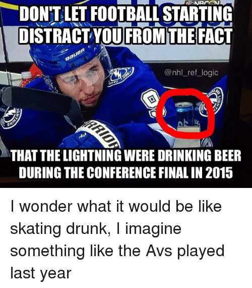 Be Like, Beer, and Drinking: DON'T LET FOOTBALL STARTING  DISTRACT YOU FROM THE FACT  @nhl_ref_logic  THAT THE LIGHTNING WERE DRINKING BEER  DURING THE CONFERENCE FINAL IN 2015 I wonder what it would be like skating drunk, I imagine something like the Avs played last year