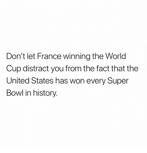 Super Bowl, World Cup, and France: Don't let France winning the World  Cup distract you from the fact that the  United States has won every Super  Bowl in history.
