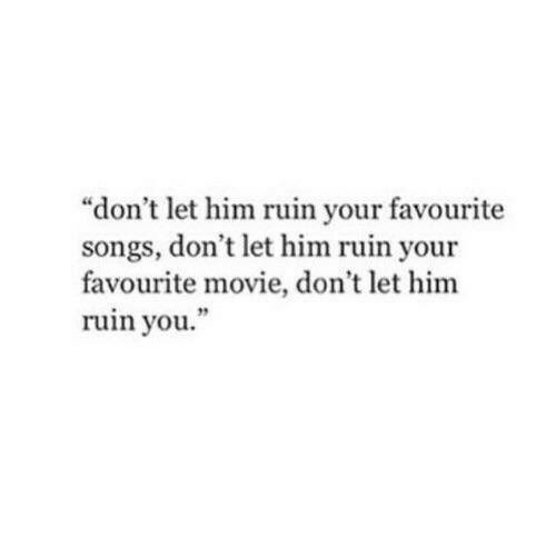 "Movie, Songs, and Him: ""don't let him ruin your favourite  songs, don't let him ruin your  favourite movie, don't let him  ruin you  19"