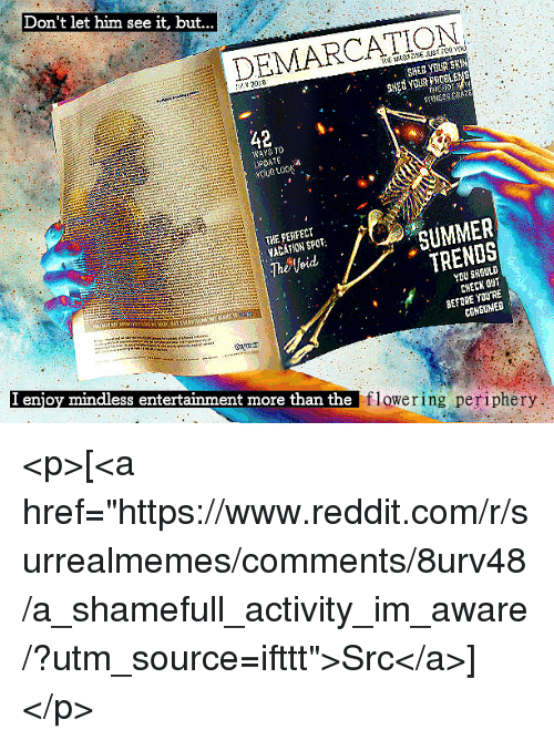 """Reddit, Summer, and Com: Don't let him see it, but...  DEMARCATION  2018  SHERYSUR SKİN  SHed voURPROBLEMS  42  WAYS TO  PDATEa  YU LO  THE PERFECT  YACATLON SPOT:  The Void  SUMMER  TRENDS  YOU SHOULD  CHECK OUT  BEFORE YOURE  COMSUMED  I enjoy mindless entertainment more than the  flowering periphery <p>[<a href=""""https://www.reddit.com/r/surrealmemes/comments/8urv48/a_shamefull_activity_im_aware/?utm_source=ifttt"""">Src</a>]</p>"""