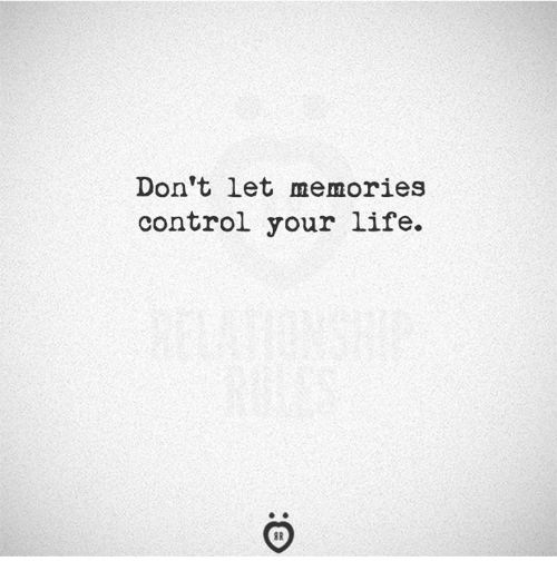 Life, Control, and Memories: Don't let memories  control your life.