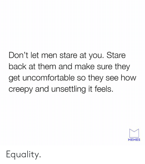 Creepy, Dank, and Memes: Don't let men stare at you. Stare  back at them and make sure they  get uncomfortable so they see how  creepy and unsettling it feels.  MEMES Equality.