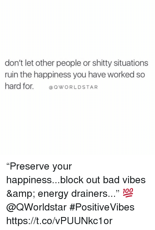 """Bad, Energy, and Happiness: don't let other people or shitty situations  ruin the happiness you have worked so  hard for. ⓐQWORLDSTAR """"Preserve your happiness...block out bad vibes & energy drainers..."""" 💯 @QWorldstar #PositiveVibes https://t.co/vPUUNkc1or"""