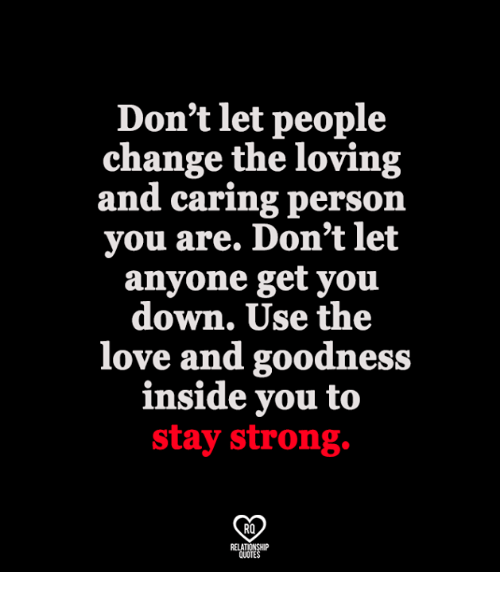 staying strong: Don't let people  change the loving  and caring person  you are. Don't let  anyone get you  down. Use the  love and goodness  inside you to  stay strong.  RO