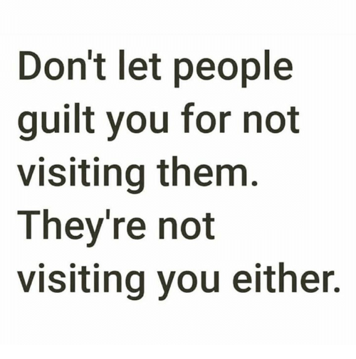Relationships, Them, and You: Don't let people  guilt you for not  visiting them  They're not  visiting you either.