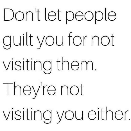 Memes, 🤖, and Them: Don't let people  guilt you for not  visiting them.  They're not  visiting you either.