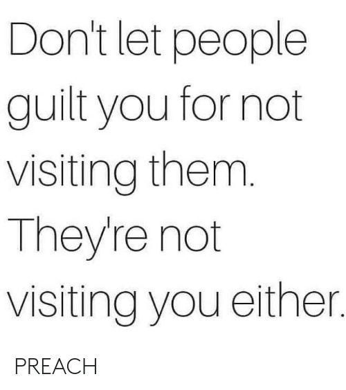 Memes, Preach, and 🤖: Don't let people  guilt you for not  visiting them.  They're not  visiting you either. PREACH