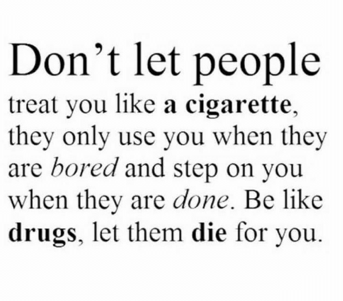 Be Like, Bored, and Drugs: Don't let people  treat you like a cigarette,  they only use you when they  are bored and step on you  when they are done. Be like  drugs, let them die for you