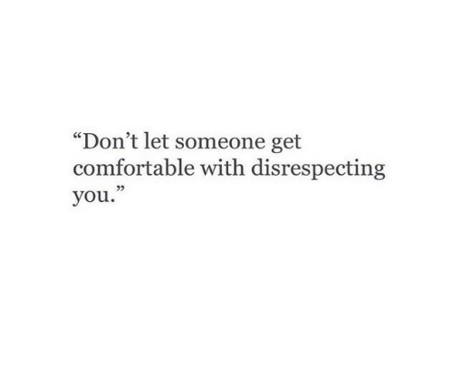 """Comfortable, You, and Get: """"Don't let someone get  comfortable with disrespecting  you."""""""