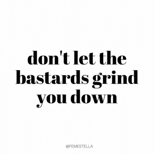 Down, You, and Bastards: don't let the  bastards grind  you down  @FEMESTELLA
