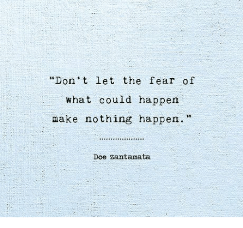 """Doe, Fear, and Make: Don't let the fear of  what could happen  make nothing happen.""""  Doe zantamata"""