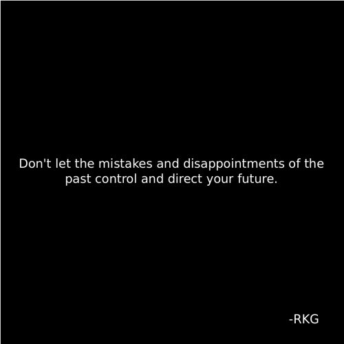 Future, Control, and Mistakes: Don't let the mistakes and disappointments of the  past control and direct your future.  -RKG
