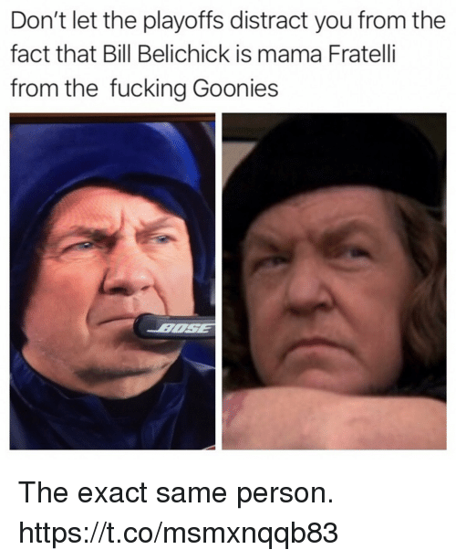 Bill Belichick, Fucking, and Funny: Don't let the playoffs distract you from the  fact that Bill Belichick is mama Fratelli  from the fucking Goonies The exact same person. https://t.co/msmxnqqb83