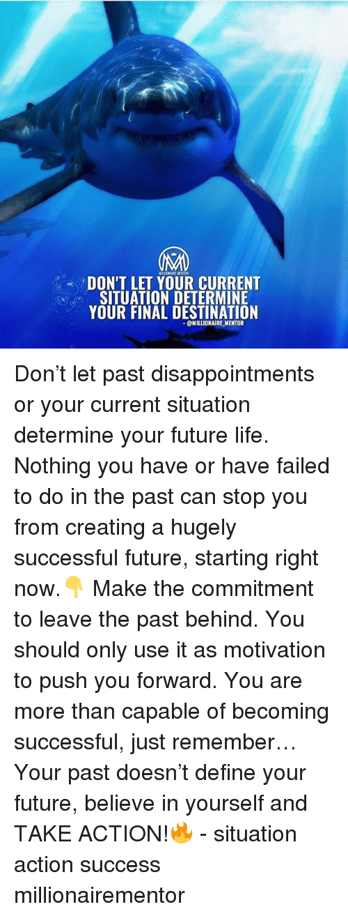 Future, Life, and Memes: DON'T LET YOUR CURRENT  SITUATION DETERMINE  YOUR FINAL DESTINATION  @MILLIONAIRE MENTOR Don't let past disappointments or your current situation determine your future life. Nothing you have or have failed to do in the past can stop you from creating a hugely successful future, starting right now.👇 Make the commitment to leave the past behind. You should only use it as motivation to push you forward. You are more than capable of becoming successful, just remember… Your past doesn't define your future, believe in yourself and TAKE ACTION!🔥 - situation action success millionairementor