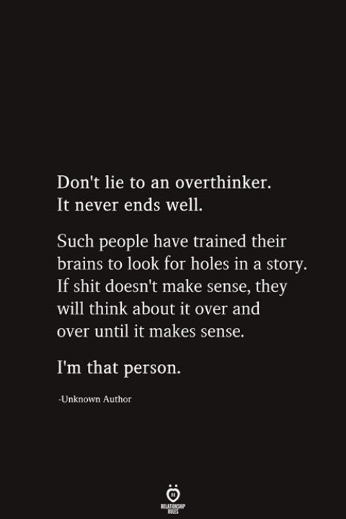 It Over: Don't lie to an overthinker.  It never ends well.  Such people have trained their  brains to look for holes in a story.  If shit doesn't make sense, they  will think about it over and  over until it makes sense.  I'm that person.  -Unknown Author  RELATIONSHIP  ES