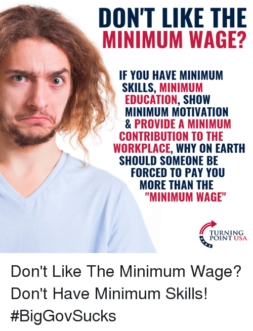 """Memes, Earth, and Minimum Wage: DON'T LIKE THE  MINIMUM WAGE?  IF YOU HAVE MINIMUM  SKILLS, MINIMUM  EDUCATION, SHOW  MINIMUM MOTIVATION  & PROVIDE A MINIMUM  WORKPLACE, WHY ON EARTH  FORCED TO PAY YOU  CONTRIBUTION TO THE  SHOULD SOMEONE BE  MORE THAN THE  """"MINIMUM WAGE""""  TURNING  POINT USA Don't Like The Minimum Wage? Don't Have Minimum Skills! #BigGovSucks"""