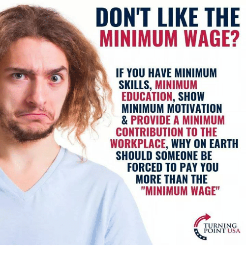 "Memes, Earth, and Minimum Wage: DON'T LIKE THE  MINIMUM WAGE?  IF YOU HAVE MINIMUM  SKILLS, MINIMUM  EDUCATION, SHOW  MINIMUM MOTIVATION  & PROVIDE A MINIMUM  WORKPLACE, WHY ON EARTH  FORCED TO PAY YOU  CONTRIBUTION TO THE  SHOULD SOMEONE BE  MORE THAN THE  ""MINIMUM WAGE""  TURNING  POINT USA"