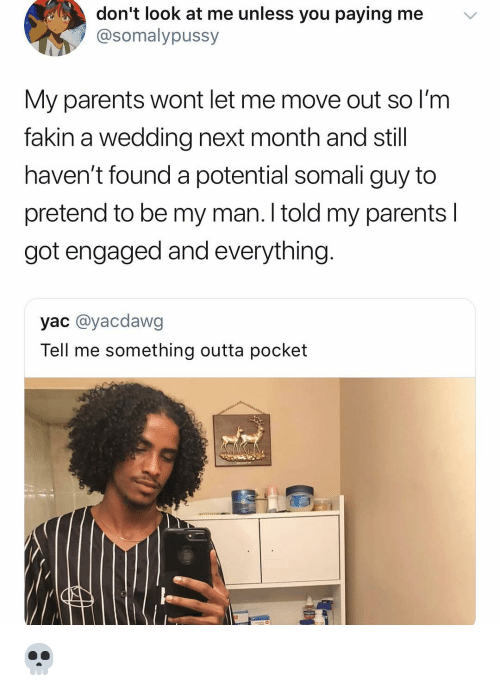 Parents, Girl Memes, and Somali: don't look at me unless you paying me  @somalypussy  v  My parents wont let me move out so I'm  fakin a wedding next month and still  haven't found a potential somali guy to  pretend to be my man. I told my parents l  got engaged and everything  yac @yacdawg  Tell me something outta pocket 💀